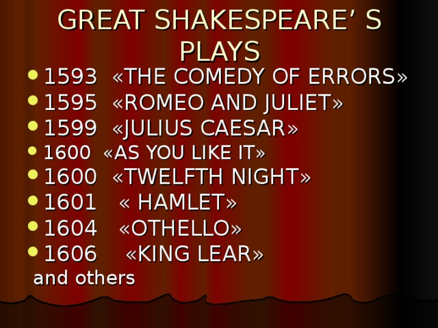 GREAT SHAKESPEARE' S PLAYS 1593 « THE COMEDY OF ERRORS » 1595 « ROMEO AND JULIET » 1599 « JULIUS CAESAR » 1600 « AS YOU LIKE IT » 1600 « TWELFTH NIGHT » 1601 « HAMLET » 1604 « OTHELLO » 1606 « KING LEAR »  and others