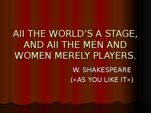 AII THE WORLD'S A STAGE,  AND AII THE MEN AND WOMEN MERELY PLAYERS. W. SHAKESPEARE ( « AS YOU LIKE IT » )