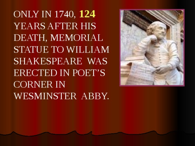 ONLY IN 1740, 124  YEARS AFTER HIS DEATH, MEMORIAL STATUE TO WILLIAM SHAKESPEARE WAS ERECTED IN POET'S CORNER IN WESMINSTER ABBY.
