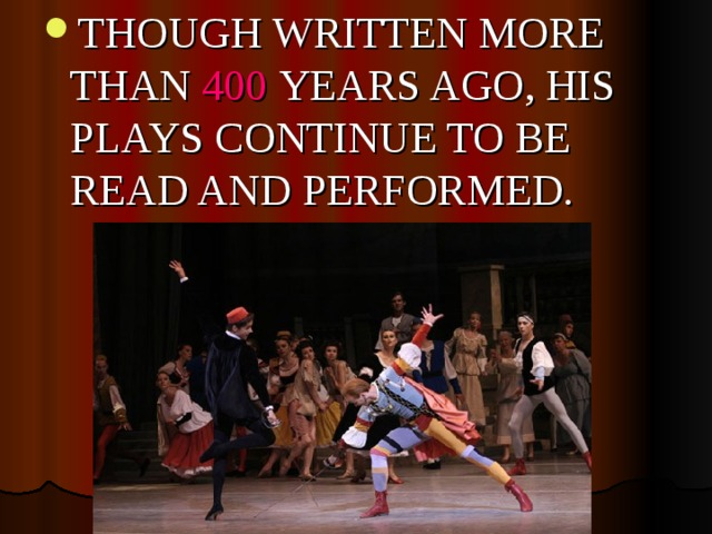 THOUGH WRITTEN MORE THAN 400 YEARS AGO, HIS PLAYS CONTINUE TO BE READ AND PERFORMED.
