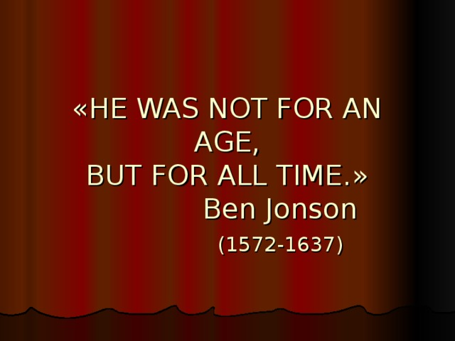 « HE WAS NOT FOR AN AGE,  BUT FOR ALL TIME. »  Ben Jonson   (1572-1637)