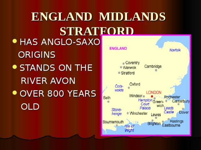 ENGLAND MIDLANDS  STRATFORD HAS ANGLO-SAXON  ORIGINS STANDS ON THE  RIVER AVON OVER 800 YEARS  OLD