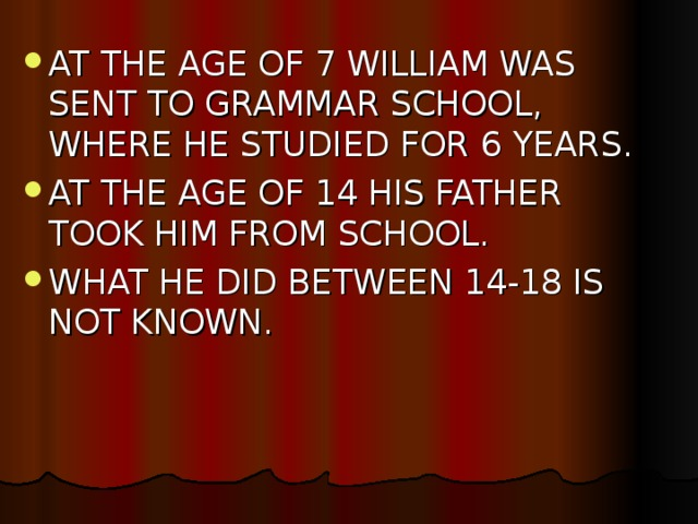 AT THE AGE OF 7 WILLIAM WAS SENT TO GRAMMAR SCHOOL, WHERE HE STUDIED FOR 6 YEARS. AT THE AGE OF 14 HIS FATHER TOOK HIM FROM SCHOOL. WHAT HE DID BETWEEN 14-18 IS NOT KNOWN.