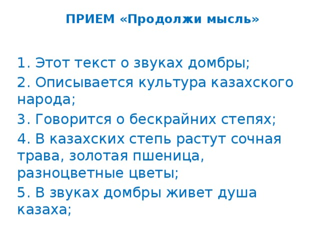 ПРИЕМ «Продолжи мысль»   1. Этот текст о звуках домбры; 2. Описывается культура казахского народа; 3. Говорится о бескрайних степях; 4. В казахских степь растут сочная трава, золотая пшеница, разноцветные цветы; 5. В звуках домбры живет душа казаха;