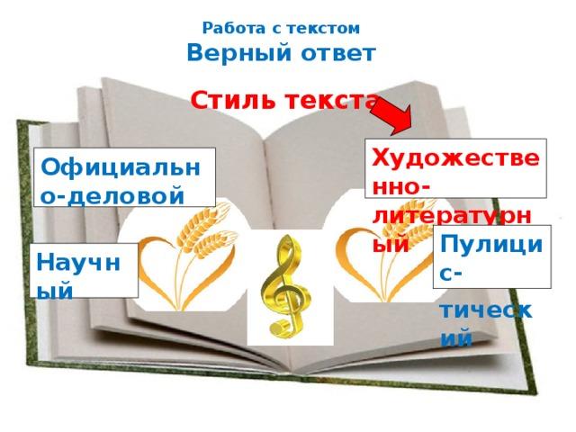 Работа с текстом  Верный ответ Стиль текста Художественно- литературный Официально-деловой Пулицис- тический Научный
