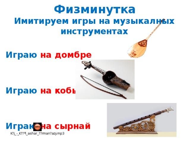 Физминутка Имитируем игры на музыкалных инструментах  Играю на домбре   Играю на кобызе   Играю на сырнай