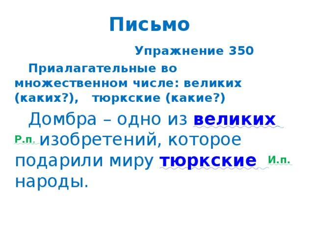 Письмо    Упражнение 350  Приалагательные во множественном числе: великих (каких?), тюркские (какие?)  Домбра – одно из великих  Р.п . изобретений, которое подарили миру тюркские  И.п.  народы.