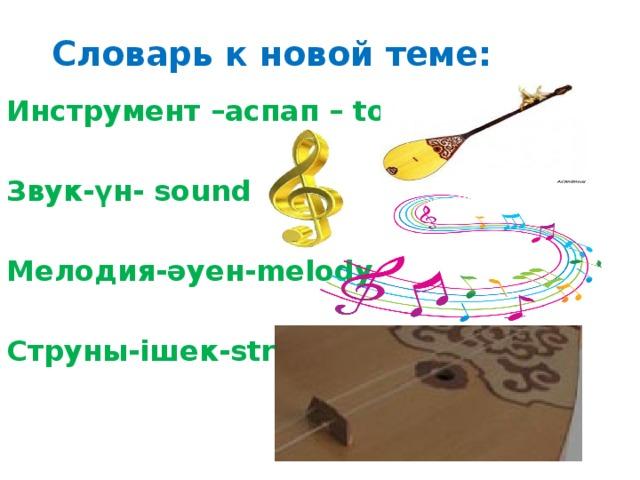 Словарь к новой теме: Инструмент –аспап – tool Звук-үн- sound Мелодия-әуен-melody Струны-ішек-string