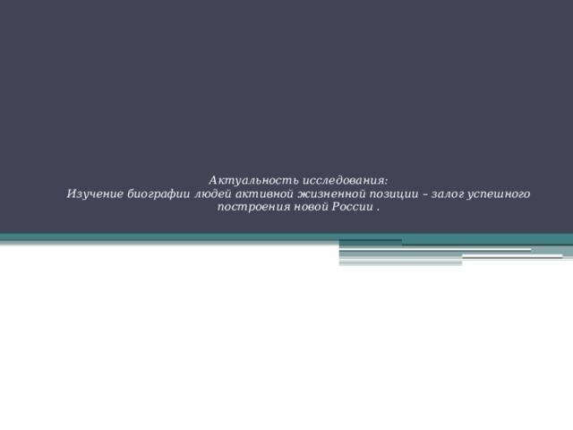 Актуальность исследования:  Изучение биографии людей активной жизненной позиции – залог успешного построения новой России .