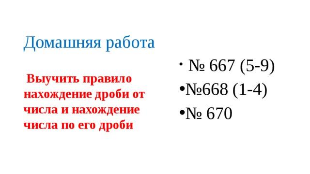 Домашняя работа  № 667 (5-9) № 668 (1-4) № 670  Выучить правило нахождение дроби от числа и нахождение числа по его дроби
