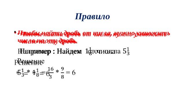 Правило Чтобы найти дробь от числа, нужно умножить число на эту дробь .   Например : Найдем от числа Решение  * = * = 6