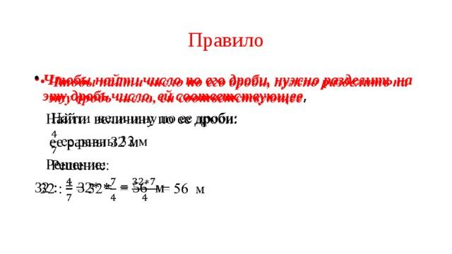 Правило Чтобы найти число по его дроби, нужно разделить на эту дробь число, ей соответствующее .   Найти величину по ее дроби:  ее равны 32 м  Решение: 32 : = 32* = = 56 м