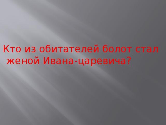 Кто из обитателей болот стал женой Ивана-царевича?