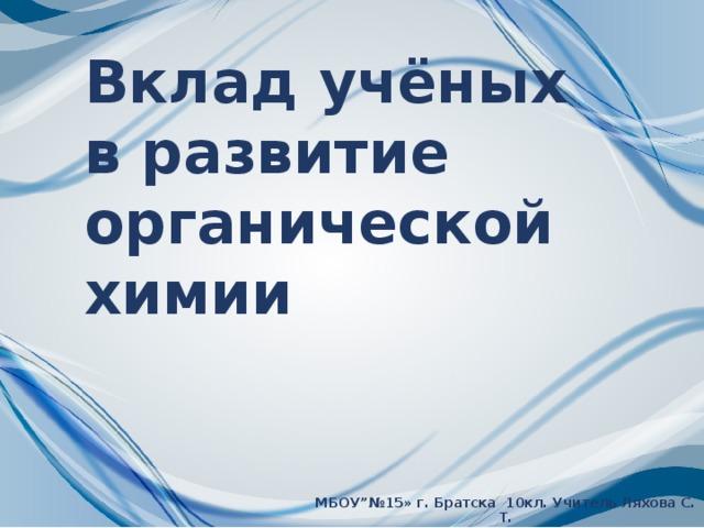 """Вклад учёных в развитие органической химии МБОУ""""№15» г. Братска 10кл. Учитель Ляхова С. Т."""