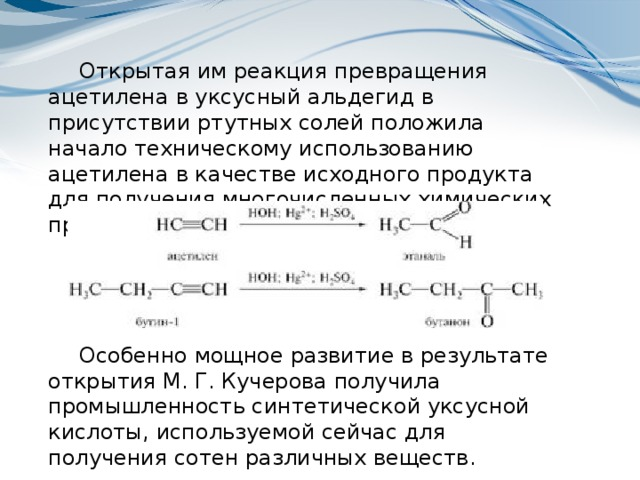 Открытая им реакция превращения ацетилена в уксусный альдегид в присутствии ртутных солей положила начало техническому использованию ацетилена в качестве исходного продукта для получения многочисленных химических продуктов. Особенно мощное развитие в результате открытия М. Г. Кучерова получила промышленность синтетической уксусной кислоты, используемой сейчас для получения сотен различных веществ.