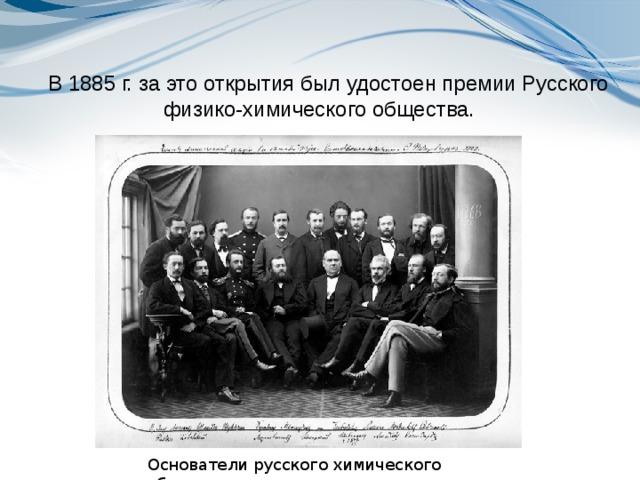 В 1885 г. за это открытия был удостоен премииРусского физико-химического общества. Основатели русского химического общества