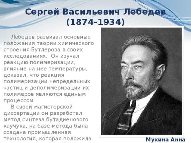 Сергей Васильевич Лебедев (1874-1934) Лебедев развивал основные положения теории химического строения Бутлерова в своих исследованиях. Он изучал реакцию полимеризации, влияние на нее температуры, доказал, что реакция полимеризации непредельных частиц и деполимеризации их полимеров являются единым процессом. В своей магистерской диссертации он разработал метод синтеза бутадиенового каучука, на базе метода была создана промышленная технология, которая положила начало отечественной промышленности синтетического каучука Мухина Анна