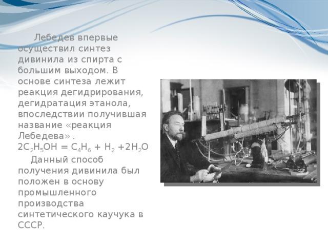 Лебедев впервые осуществил синтез дивинила из спирта с большим выходом. В основе синтеза лежит реакция дегидрирования, дегидратация этанола, впоследствии получившая название «реакция Лебедева». 2С 2 Н 5 ОН = С 4 Н 6 + Н 2 +2Н 2 О Данный способ получения дивинила был положен в основу промышленного производства синтетического каучука в СССР.