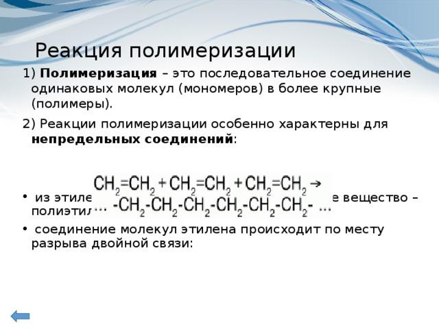 Реакция полимеризации 1) Полимеризация – это последовательное соединение одинаковых молекул (мономеров) в более крупные (полимеры). 2)Реакции полимеризации особенно характерны для непредельных соединений :