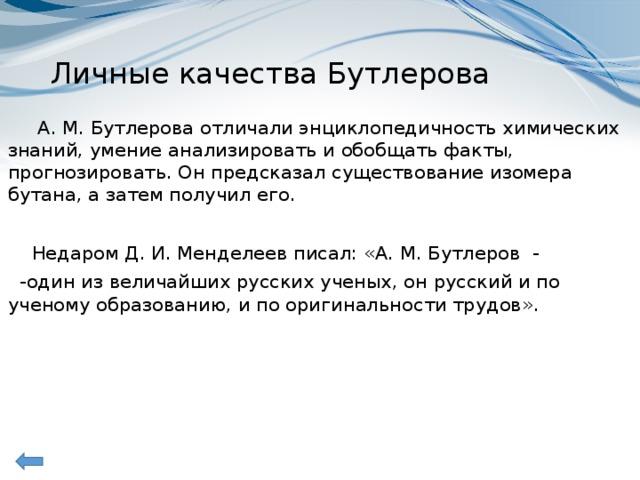Личные качества Бутлерова  А. М. Бутлерова отличали энциклопедичность химических знаний, умение анализировать и обобщать факты, прогнозировать. Он предсказал существование изомера бутана, а затем получил его.  Недаром Д. И.Менделеев писал: «А. М. Бутлеров -  -один из величайших русских ученых, он русский и по ученому образованию, и по оригинальности трудов».