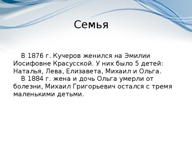 Семья В 1876 г. Кучеров женился на Эмилии Иосифовне Красусской. У них было 5 детей: Наталья, Лева, Елизавета, Михаил и Ольга. В 1884 г. жена и дочь Ольга умерли от болезни, Михаил Григорьевич остался с тремя маленькими детьми.