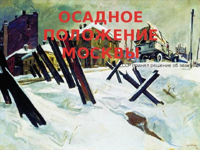 ОСАДНОЕ ПОЛОЖЕНИЕ МОСКВЫ 15 октября Государственный Комитет Обороны СССР принял решение об эвакуации Москвы. На следующий день началась эвакуация из Москвы управлений Генштаба, военных академий и других учреждений, а также иностранных посольств. Осуществлялось минирование заводов, электростанций, мостов. И.В.Сталин принял решение не покидать Москвы и остался в городе. 16 октября город охватила паника. 20 3