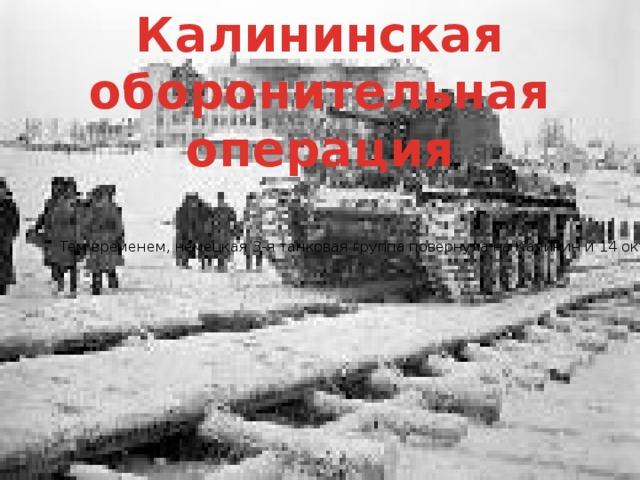Калининская оборонительная операция  Тем временем, немецкая 3-я танковая группа повернула на Калинин и 14 октября взяла город. Основной задачей было создание нового «котла» на северном фланге группы армий «Центр». Для прикрытия столицы с северо-запада 17 октября был создан Калининский фронт. При поддержке авиации ежедневно атаковали немцев в районе Калинина. В результате этих действий 23 октября последовала директива фон Бока о приостановке наступления через Калинин. Таким образом, бои в районе Калинина не привели к овладению городом, но сорвали выполнение основной задачи фашистов