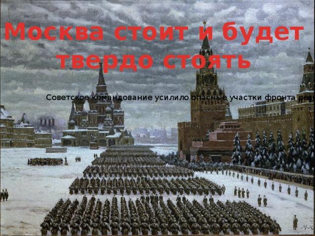Москва стоит и будет твердо стоять Советское командование усилило опасные участки фронта резервами и пополнениями. Большое политическое значение имел парад на Красной площади 7 ноября 1941 года. Тем самым, правительство СССР и лично И.В.Сталин продемонстрировали решимость сражаться до конца.