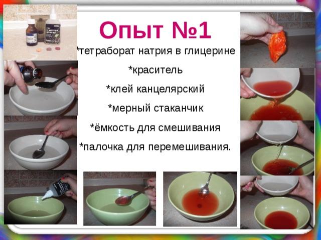 Опыт №1 *тетраборат натрия в глицерине *краситель *клей канцелярский *мерный стаканчик *ёмкость для смешивания *палочка для перемешивания.