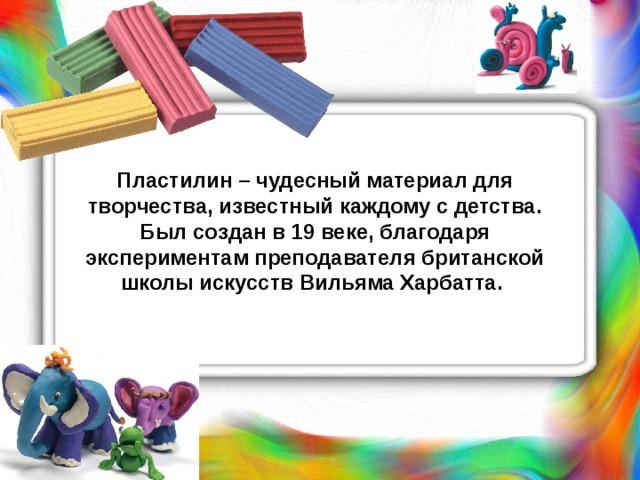 Пластилин – чудесный материал для творчества, известный каждому с детства. Был создан в 19 веке, благодаря экспериментам преподавателя британской школы искусств Вильяма Харбатта .