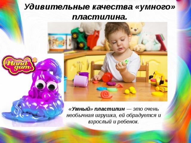 Удивительные качества «умного» пластилина. «Умный» пластилин — это очень необычная игрушка, ей обрадуется и взрослый и ребенок.