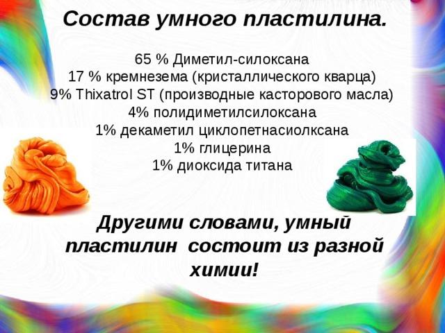 Состав умного пластилина. 65 % Диметил-силоксана  17 % кремнезема (кристаллического кварца)  9% Thixatrol ST (производные касторового масла)  4% полидиметилсилоксана  1% декаметил циклопетнасиолксана  1% глицерина  1% диоксида титана  Другими словами,умный пластилин состоит из разной химии!