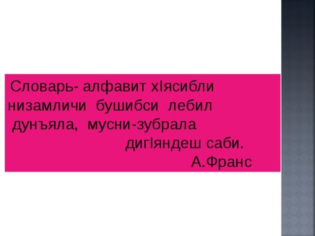 Словарь- алфавит х I ясибли низамличи бушибси лебил  дунъяла, мусни-зубрала диг I яндеш саби.  А.Франс