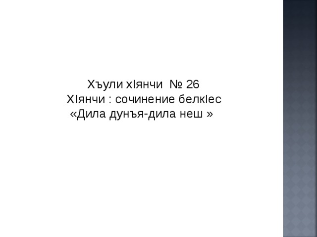 Хъули х I янчи  №  26  Х I янчи : c очинение белк I ес  «Дила дунъя-дила неш »