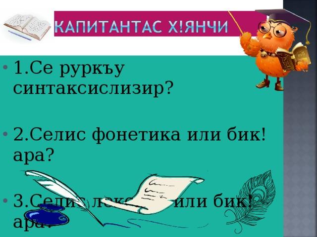 1.Се руркъу синтаксислизир?  2.Селис фонетика или бик!ара?  3.Селис лексика или бик!ара?