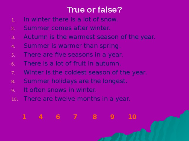 True or false ? In winter there is a lot of snow. Summer comes after winter. Autumn is the warmest season of the year. Summer is warmer than spring. There are five seasons in a year. There is a lot of fruit in autumn. Winter is the coldest season of the year. Summer holidays are the longest. It often snows in winter. There are twelve months in a year. 1    4  6  7 8 9 10