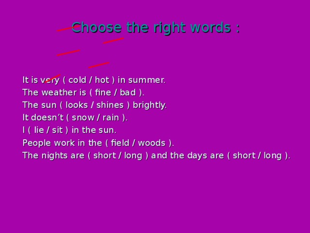 Choose the right words : It is very ( cold / hot ) in summer. The weather is ( fine / bad ). The sun ( looks / shines ) brightly. It doesn't ( snow / rain ). I ( lie / sit ) in the sun. People work in the ( field / woods ). The nights are ( short / long ) and the days are ( short / long ).