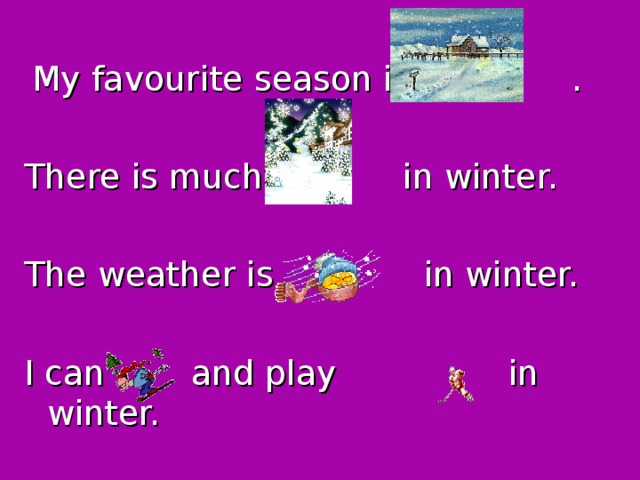 My favourite season is . There is much in winter. The weather is in winter. I can and play in winter.