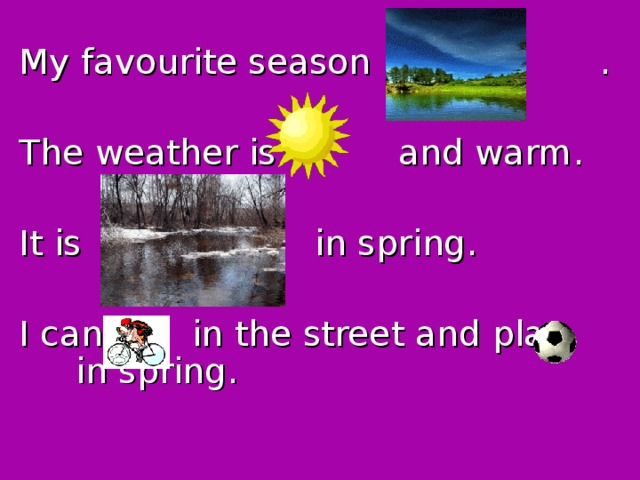 My favourite season is    . The weather is and warm. It is  in spring. I can  in  the street and play in spring.
