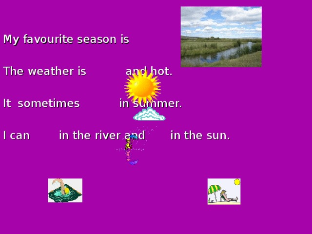 My favourite season is    .  The weather is and hot.  It sometimes in summer.  I can in the river and in the sun.