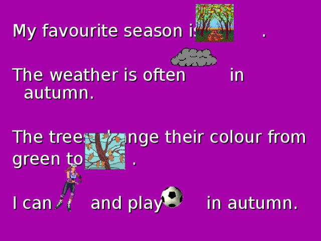 My favourite season is . The weather is often in autumn. The trees change their colour from green to . I can and play in autumn.