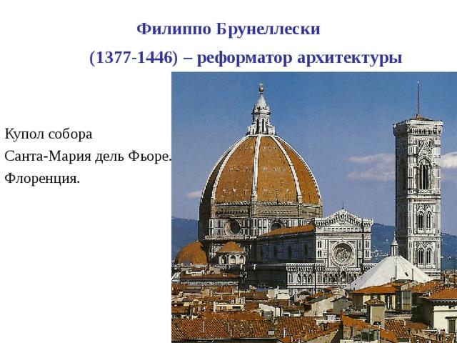 Филиппо Брунеллески  (1377-1446) – реформатор архитектуры  Купол собора Санта-Мария дель Фьоре. Флоренция.