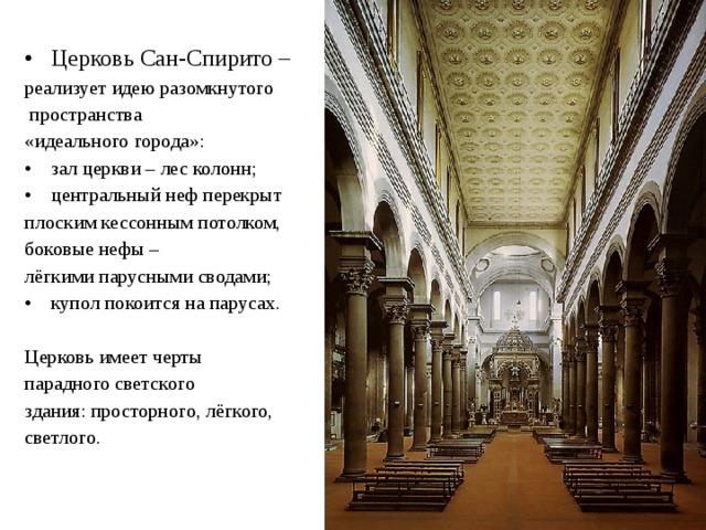 Церковь Сан-Спирито – реализует идею разомкнутого  пространства «идеального города»: зал церкви – лес колонн; центральный неф перекрыт плоским кессонным потолком, боковые нефы – лёгкими парусными сводами; купол покоится на парусах.