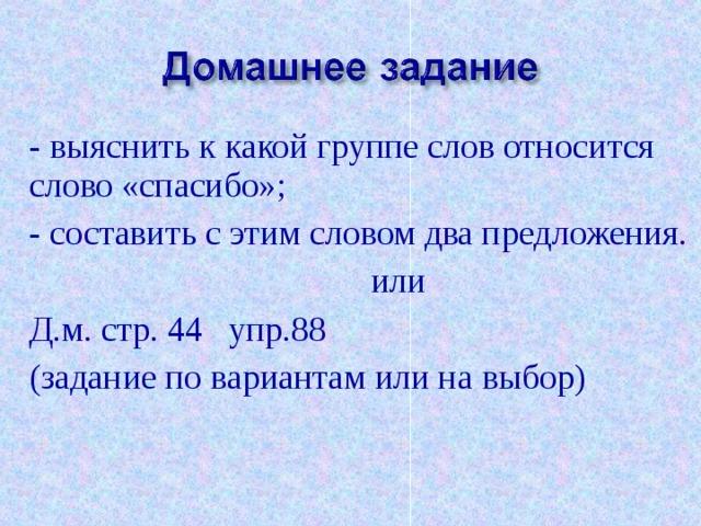 - выяснить к какой группе слов относится слово «спасибо»; - составить с этим словом два предложения.  или Д.м. стр. 44 упр.88 (задание по вариантам или на выбор)