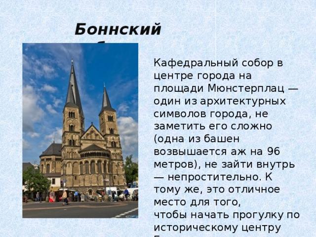 Боннский собор Кафедральный собор в центре города на площади Мюнстерплац — один из архитектурных символов города, не заметить его сложно (одна из башен возвышается аж на 96 метров), не зайти внутрь — непростительно. К тому же, это отличное место для того, чтобыначать прогулку по историческому центру Бонна.
