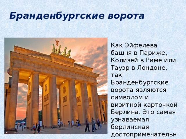Бранденбургские ворота Как Эйфелева башня в Париже, Колизей в Риме или Тауэр в Лондоне, так Бранденбургские ворота являются символом и визитной карточкой Берлина. Это самая узнаваемая берлинская достопримечательность,.