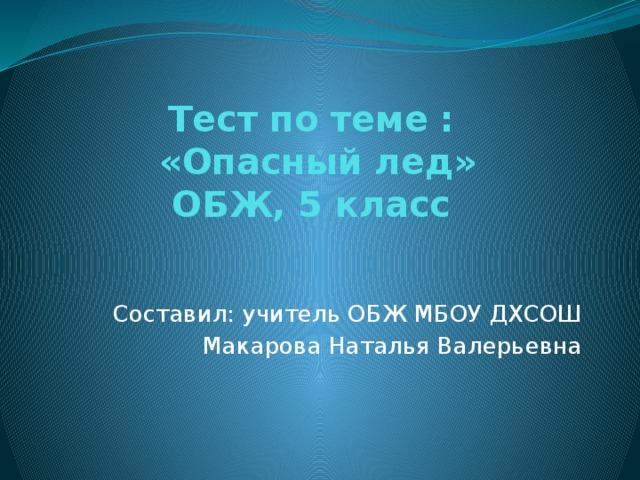 Тест по теме :  «Опасный лед»  ОБЖ, 5 класс Составил: учитель ОБЖ МБОУ ДХСОШ Макарова Наталья Валерьевна