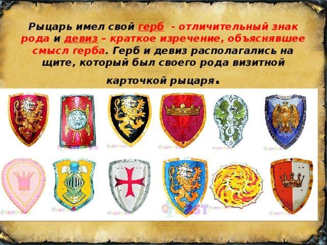 Рыцарь имел свой герб   - отличительный знак рода и девиз – краткое изречение, объяснявшее смысл герба . Герб и девиз располагались на щите, который был своего рода визитной карточкой рыцаря .