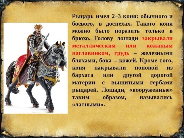 Рыцарь имел 2–3 коня: обычного и боевого, в доспехах. Такого коня можно было поразить только в брюхо. Голову лошади закрывали металлическим или кожаным наглавником, грудь – железными бляхами, бока – кожей. Кроме того, коня накрывали попоной из бархата или другой дорогой материи с вышитыми гербами рыцарей. Лошади, «вооруженные» таким образом, назывались «латными».