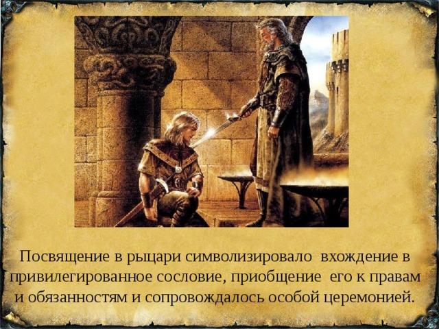 Посвящение в рыцари символизировало вхождение в привилегированное сословие, приобщение его к правам и обязанностям и сопровождалось особой церемонией.